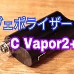 【ヴェポライザー】「C VAPOR2 PLUS by WEECKE」スターターレビュー